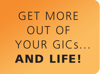 Get more out of your GICs… A LOT MORE!